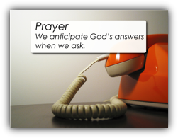 Prayer - We anticipate God's answers when we ask.