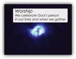 Worship - We celebrate God's person in our lives and when we gather.