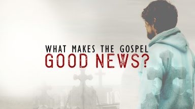 Easter 2017 - What Makes the Gospel Good News?